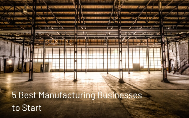 5 Best Manufacturing Businesses to Start