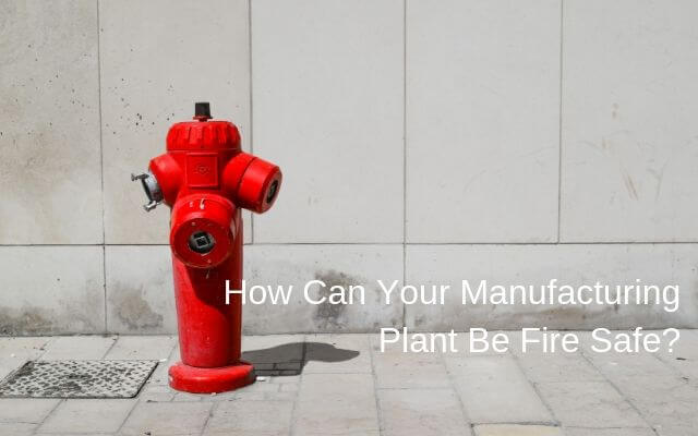 How Can Your Manufacturing Plant Be Fire Safe