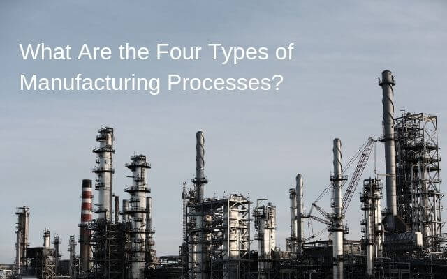 What Are the Four Types of Manufacturing Processes?