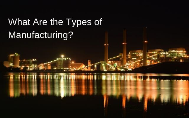 What Are the Types of Manufacturing